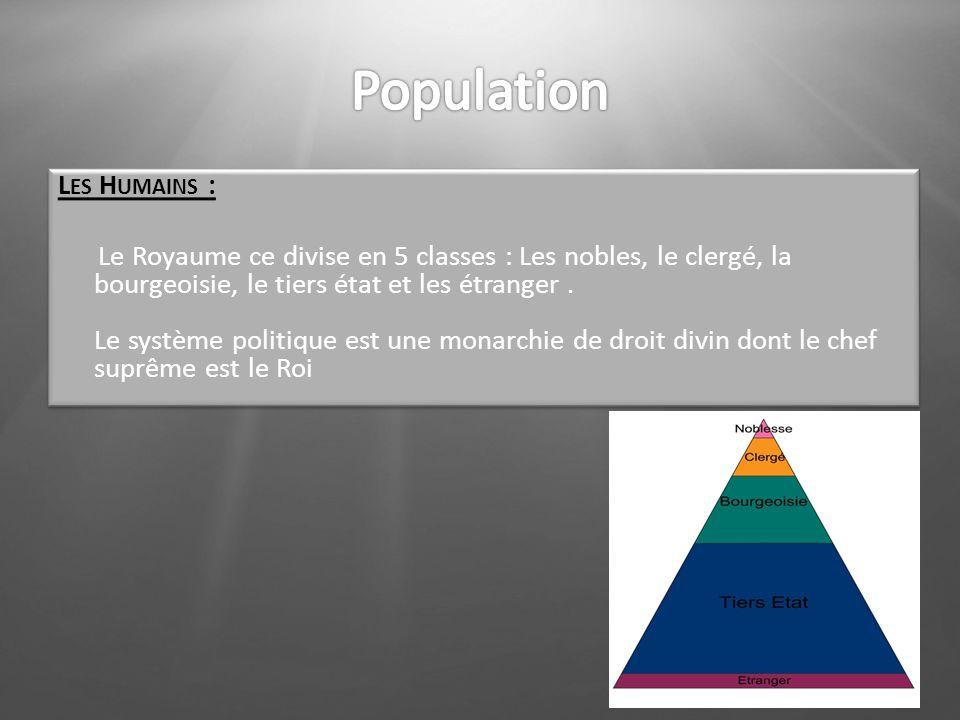 L ES H UMAINS : Le Royaume ce divise en 5 classes : Les nobles, le clergé, la bourgeoisie, le tiers état et les étranger. Le système politique est une