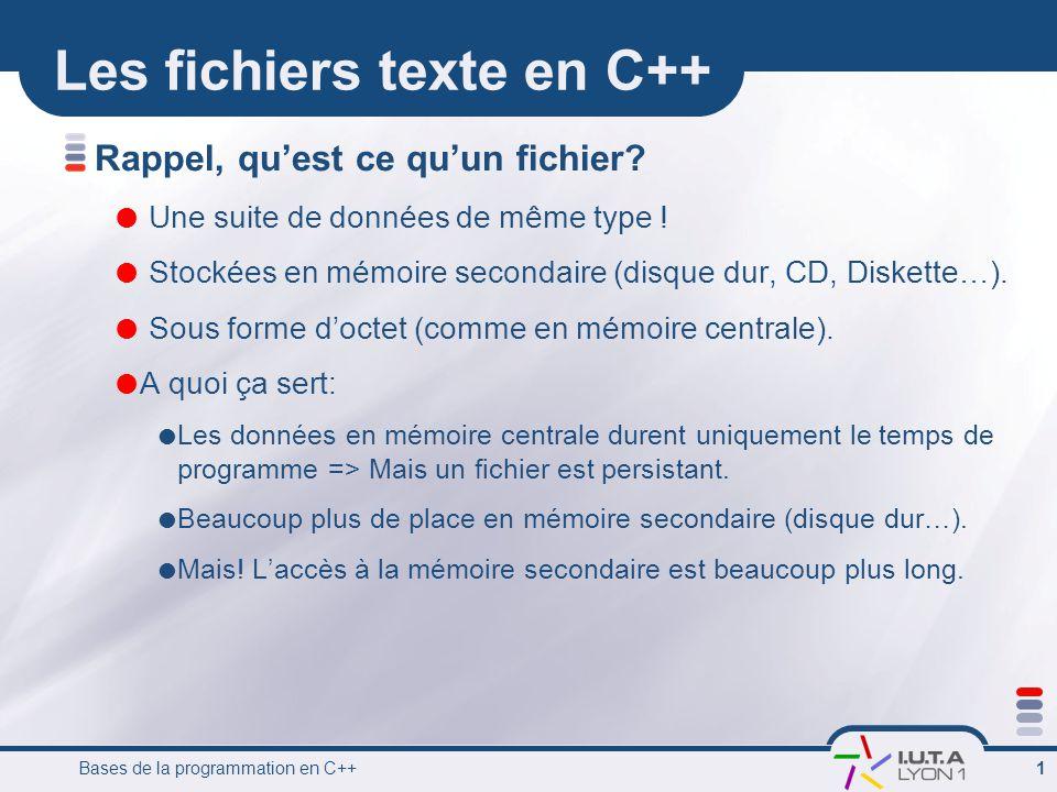 Bases de la programmation en C++ 1 Les fichiers texte en C++ Rappel, qu'est ce qu'un fichier?  Une suite de données de même type !  Stockées en mémo