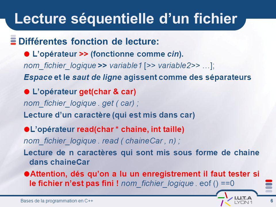 Bases de la programmation en C++ 7 Lecture séquentielle d'un fichier #include int main () { char car; fstream f; // déclaration d'une variable de type fichier (ou flux) f.
