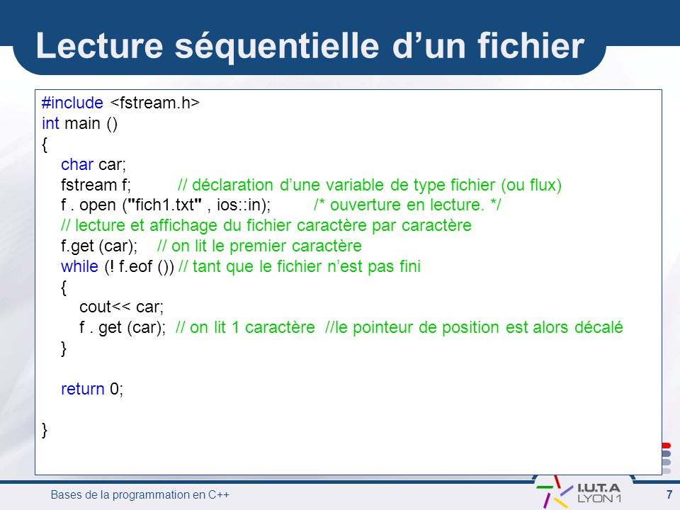 Bases de la programmation en C++ 7 Lecture séquentielle d'un fichier #include int main () { char car; fstream f; // déclaration d'une variable de type