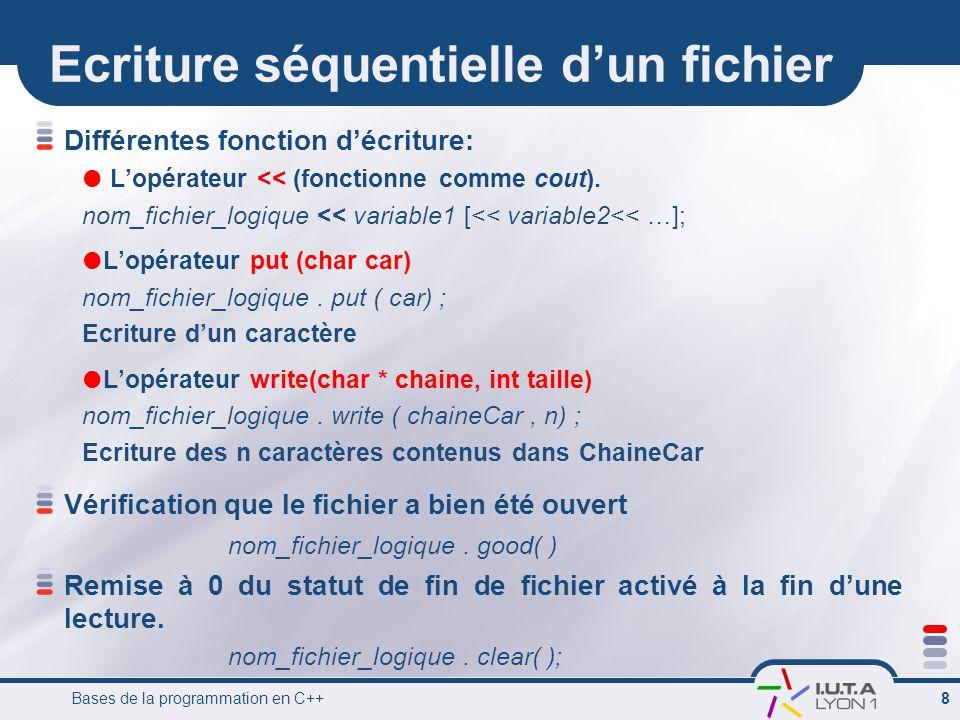 Bases de la programmation en C++ 9 Ecriture séquentielle d'un fichier #include int main () { char chaine[255]; // déclaration et ouverture d un fichier texte fstream fich; fich.