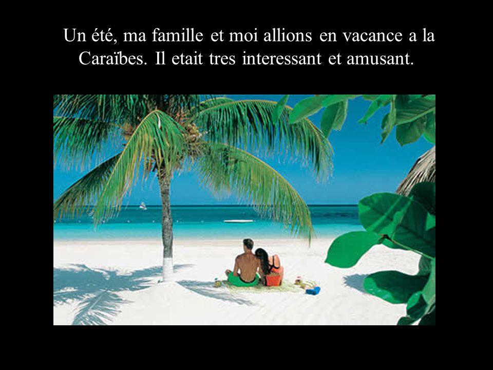 Un été, ma famille et moi allions en vacance a la Caraïbes. Il etait tres interessant et amusant.