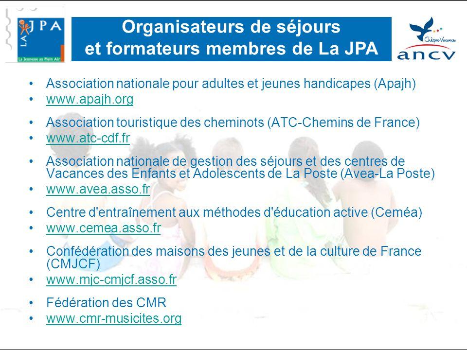 •Association nationale pour adultes et jeunes handicapes (Apajh) •www.apajh.orgwww.apajh.org •Association touristique des cheminots (ATC-Chemins de France) •www.atc-cdf.frwww.atc-cdf.fr •Association nationale de gestion des séjours et des centres de Vacances des Enfants et Adolescents de La Poste (Avea-La Poste) •www.avea.asso.frwww.avea.asso.fr •Centre d entraînement aux méthodes d éducation active (Ceméa) •www.cemea.asso.frwww.cemea.asso.fr •Confédération des maisons des jeunes et de la culture de France (CMJCF) •www.mjc-cmjcf.asso.frwww.mjc-cmjcf.asso.fr •Fédération des CMR •www.cmr-musicites.orgwww.cmr-musicites.org Organisateurs de séjours et formateurs membres de La JPA