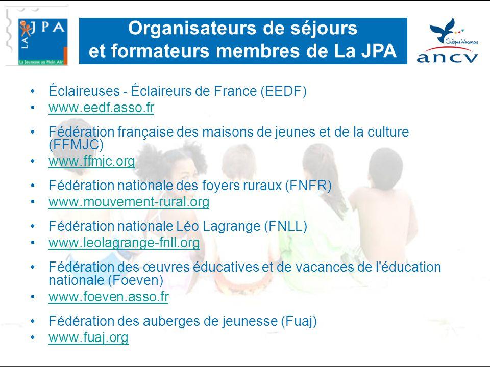 •Éclaireuses - Éclaireurs de France (EEDF) •www.eedf.asso.frwww.eedf.asso.fr •Fédération française des maisons de jeunes et de la culture (FFMJC) •www.ffmjc.orgwww.ffmjc.org •Fédération nationale des foyers ruraux (FNFR) •www.mouvement-rural.orgwww.mouvement-rural.org •Fédération nationale Léo Lagrange (FNLL) •www.leolagrange-fnll.orgwww.leolagrange-fnll.org •Fédération des œuvres éducatives et de vacances de l éducation nationale (Foeven) •www.foeven.asso.frwww.foeven.asso.fr •Fédération des auberges de jeunesse (Fuaj) •www.fuaj.orgwww.fuaj.org Organisateurs de séjours et formateurs membres de La JPA