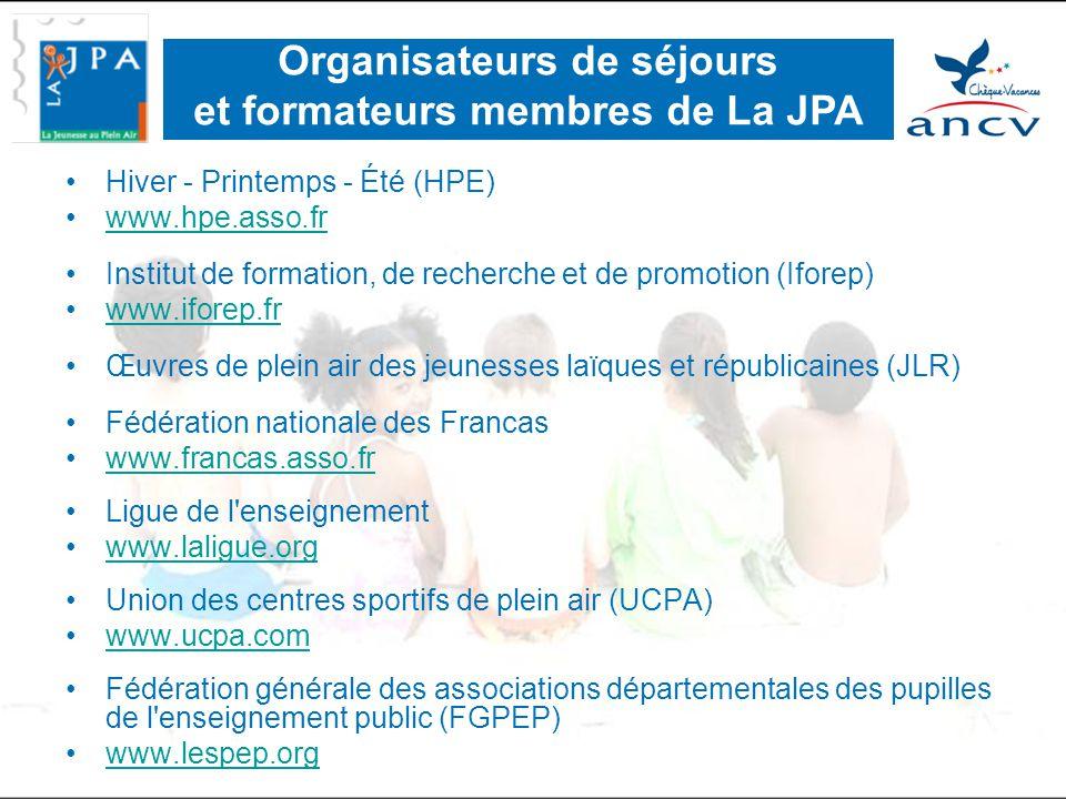 •Hiver - Printemps - Été (HPE) •www.hpe.asso.frwww.hpe.asso.fr •Institut de formation, de recherche et de promotion (Iforep) •www.iforep.frwww.iforep.fr •Œuvres de plein air des jeunesses laïques et républicaines (JLR) •Fédération nationale des Francas •www.francas.asso.frwww.francas.asso.fr •Ligue de l enseignement •www.laligue.orgwww.laligue.org •Union des centres sportifs de plein air (UCPA) •www.ucpa.comwww.ucpa.com •Fédération générale des associations départementales des pupilles de l enseignement public (FGPEP) •www.lespep.orgwww.lespep.org Organisateurs de séjours et formateurs membres de La JPA