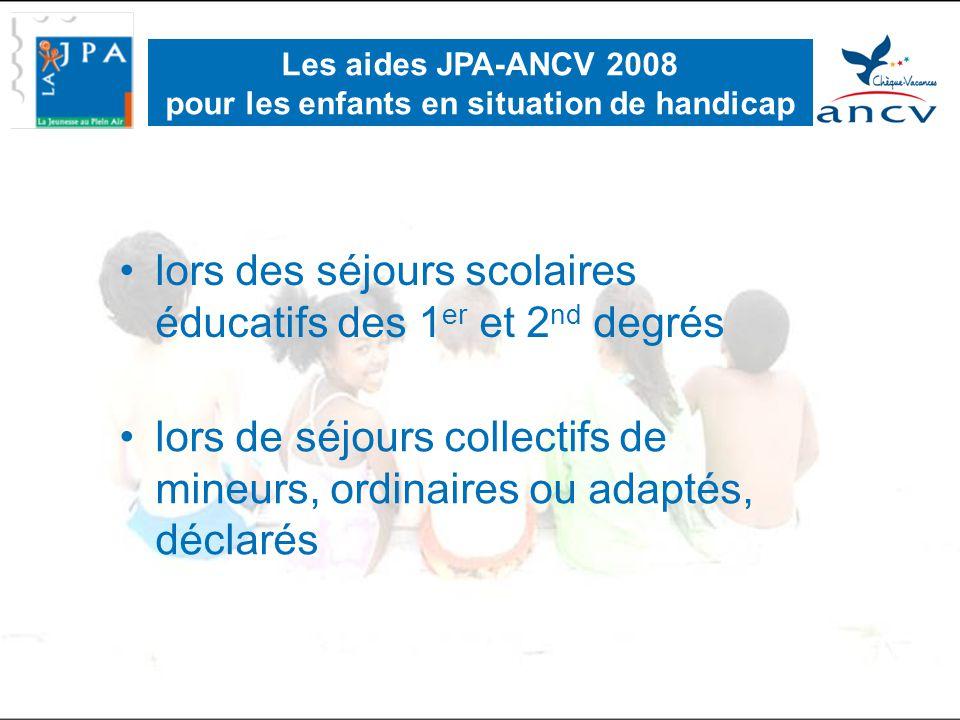•lors de séjours collectifs de mineurs, ordinaires ou adaptés, déclarés Les aides JPA-ANCV 2008 pour les enfants en situation de handicap •lors des séjours scolaires éducatifs des 1 er et 2 nd degrés
