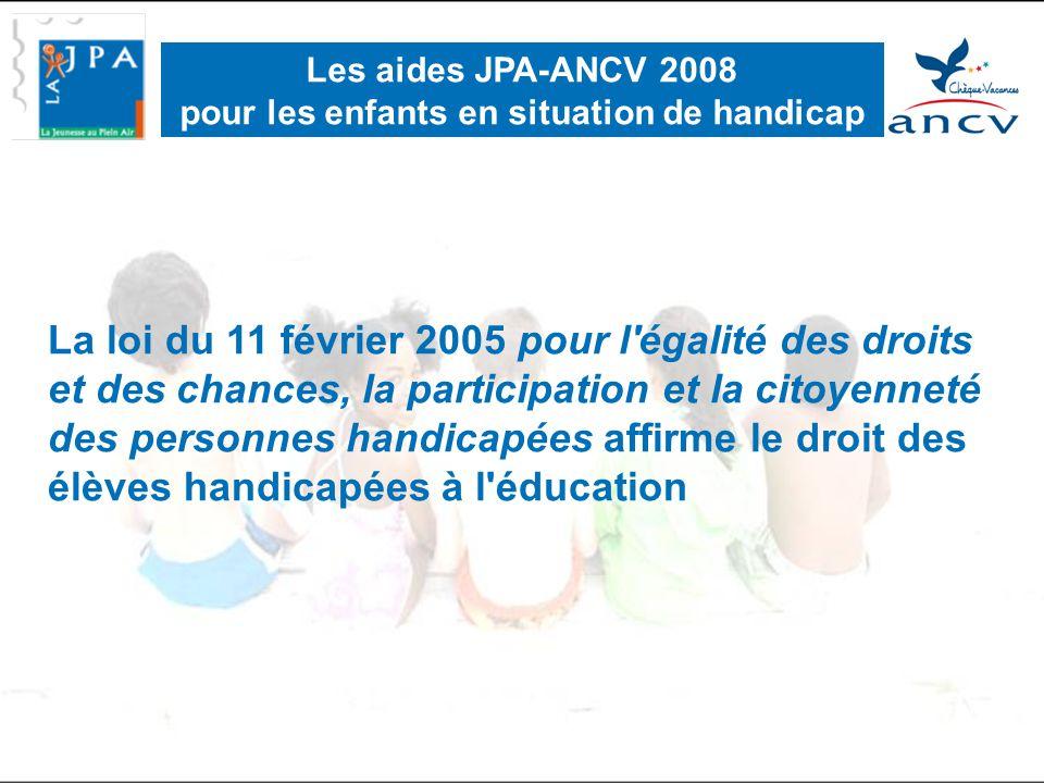 La loi du 11 février 2005 pour l égalité des droits et des chances, la participation et la citoyenneté des personnes handicapées affirme le droit des élèves handicapées à l éducation Les aides JPA-ANCV 2008 pour les enfants en situation de handicap