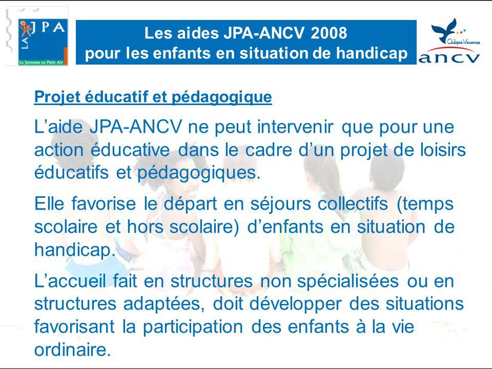 Critères d'éligibilité : •La situation de handicap est reconnue par la Commission des Droits et de l'Autonomie (CDA) •Le co-financement est obligatoire •L'instructeur du dossier ne peut pas être l'organisateur local du séjour •L'accord de l'aide est fonction du Quotient Familial (QF) ou du Revenu Fiscal de Référence (RFR) Les aides JPA-ANCV 2008 pour les enfants en situation de handicap