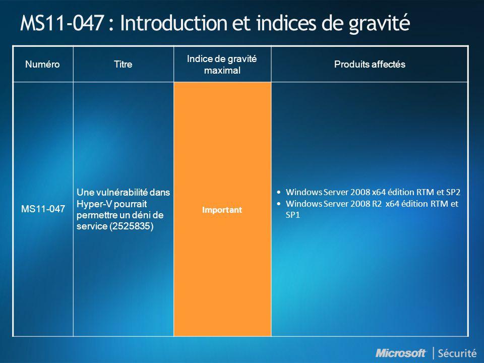 MS11-047 : Introduction et indices de gravité NuméroTitre Indice de gravité maximal Produits affectés MS11-047 Une vulnérabilité dans Hyper-V pourrait permettre un déni de service (2525835) Important •Windows Server 2008 x64 édition RTM et SP2 •Windows Server 2008 R2 x64 édition RTM et SP1