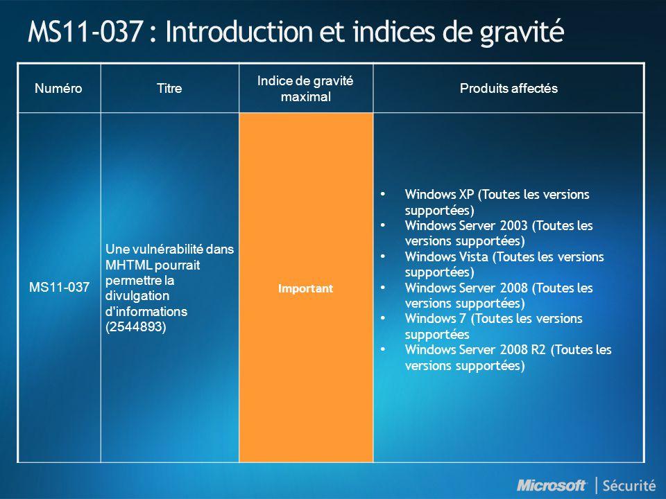 MS11-037 : Introduction et indices de gravité NuméroTitre Indice de gravité maximal Produits affectés MS11-037 Une vulnérabilité dans MHTML pourrait permettre la divulgation d informations (2544893) Important • Windows XP (Toutes les versions supportées) • Windows Server 2003 (Toutes les versions supportées) • Windows Vista (Toutes les versions supportées) • Windows Server 2008 (Toutes les versions supportées) • Windows 7 (Toutes les versions supportées • Windows Server 2008 R2 (Toutes les versions supportées)