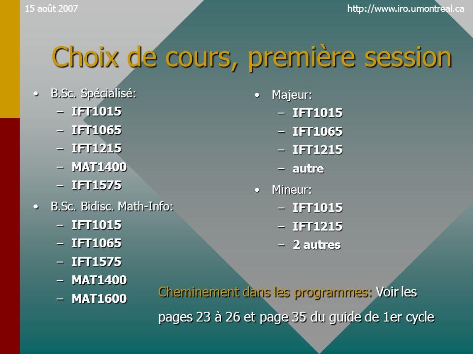 http://www.iro.umontreal.ca15 août 2007 Choix de cours, première session •B.Sc. Spécialisé: –IFT1015 –IFT1065 –IFT1215 –MAT1400 –IFT1575 •B.Sc. Bidisc