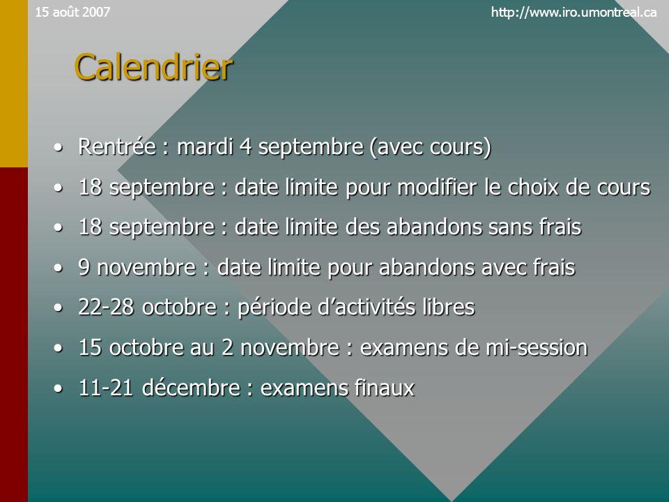 http://www.iro.umontreal.ca15 août 2007 •Rentrée : mardi 4 septembre (avec cours) •18 septembre : date limite pour modifier le choix de cours •18 septembre : date limite des abandons sans frais •9 novembre : date limite pour abandons avec frais •22-28 octobre : période d'activités libres •15 octobre au 2 novembre : examens de mi-session •11-21 décembre : examens finaux Calendrier