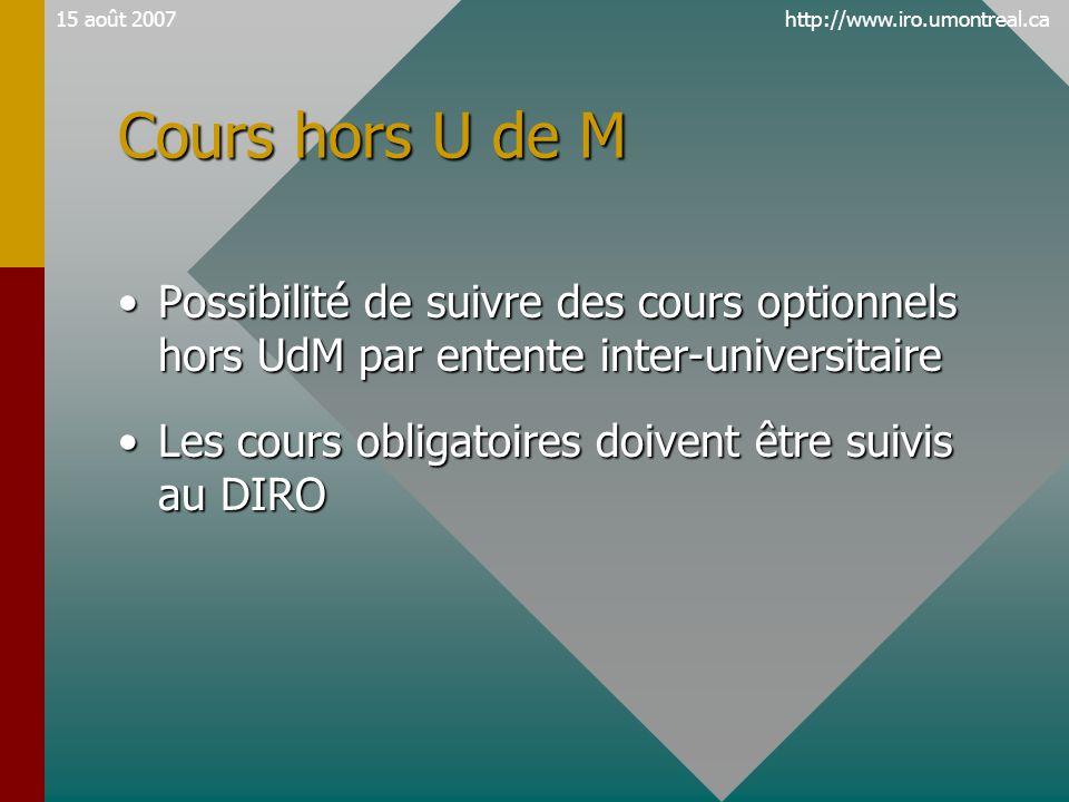 http://www.iro.umontreal.ca15 août 2007 Cours hors U de M •Possibilité de suivre des cours optionnels hors UdM par entente inter-universitaire •Les cours obligatoires doivent être suivis au DIRO