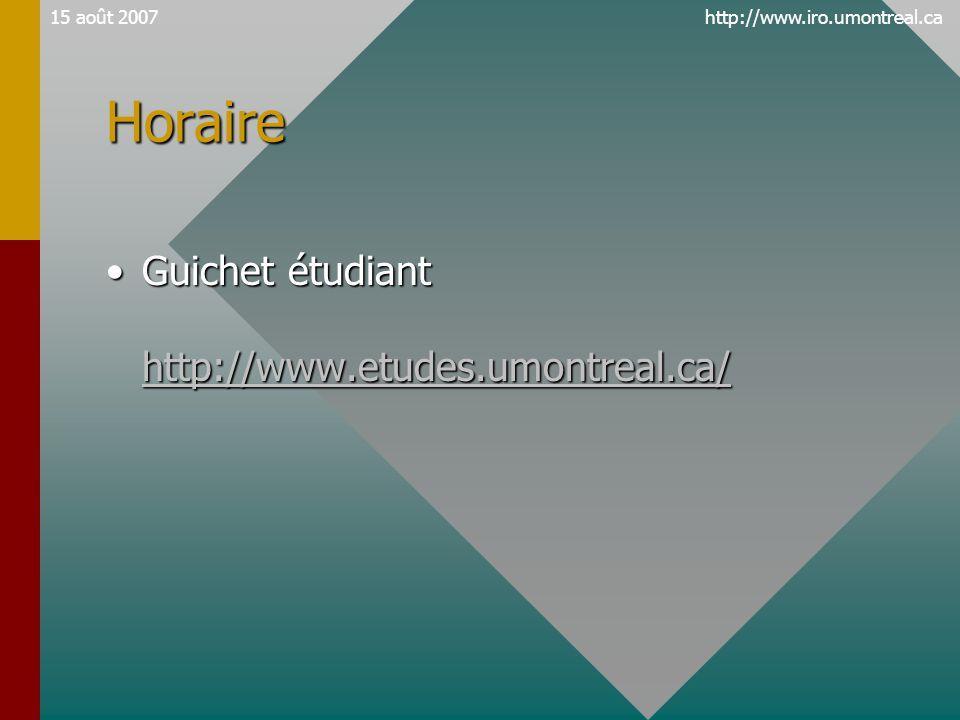http://www.iro.umontreal.ca15 août 2007Horaire •Guichet étudiant http://www.etudes.umontreal.ca/ http://www.etudes.umontreal.ca/