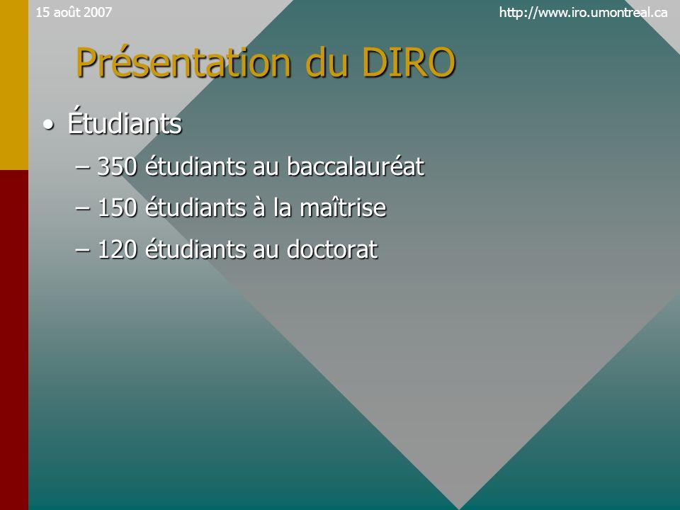 http://www.iro.umontreal.ca15 août 2007 Présentation du DIRO •Étudiants –350 étudiants au baccalauréat –150 étudiants à la maîtrise –120 étudiants au doctorat
