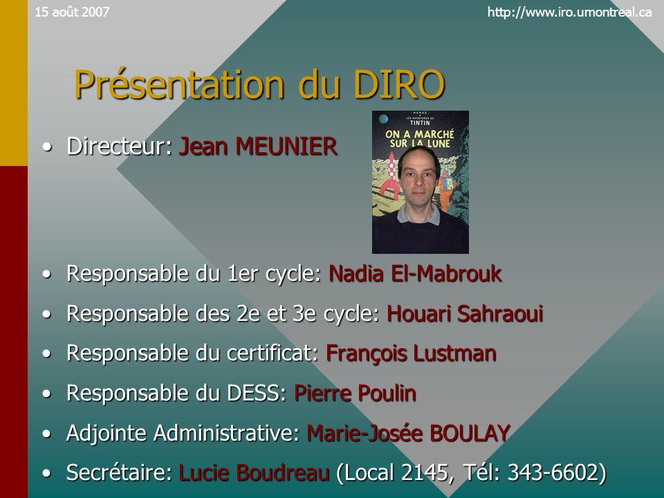 http://www.iro.umontreal.ca15 août 2007 Présentation du DIRO •Directeur: Jean MEUNIER •Responsable du 1er cycle: Nadia El-Mabrouk •Responsable des 2e et 3e cycle: Houari Sahraoui •Responsable du certificat: François Lustman •Responsable du DESS: Pierre Poulin •Adjointe Administrative: Marie-Josée BOULAY •Secrétaire: Lucie Boudreau (Local 2145, Tél: 343-6602)