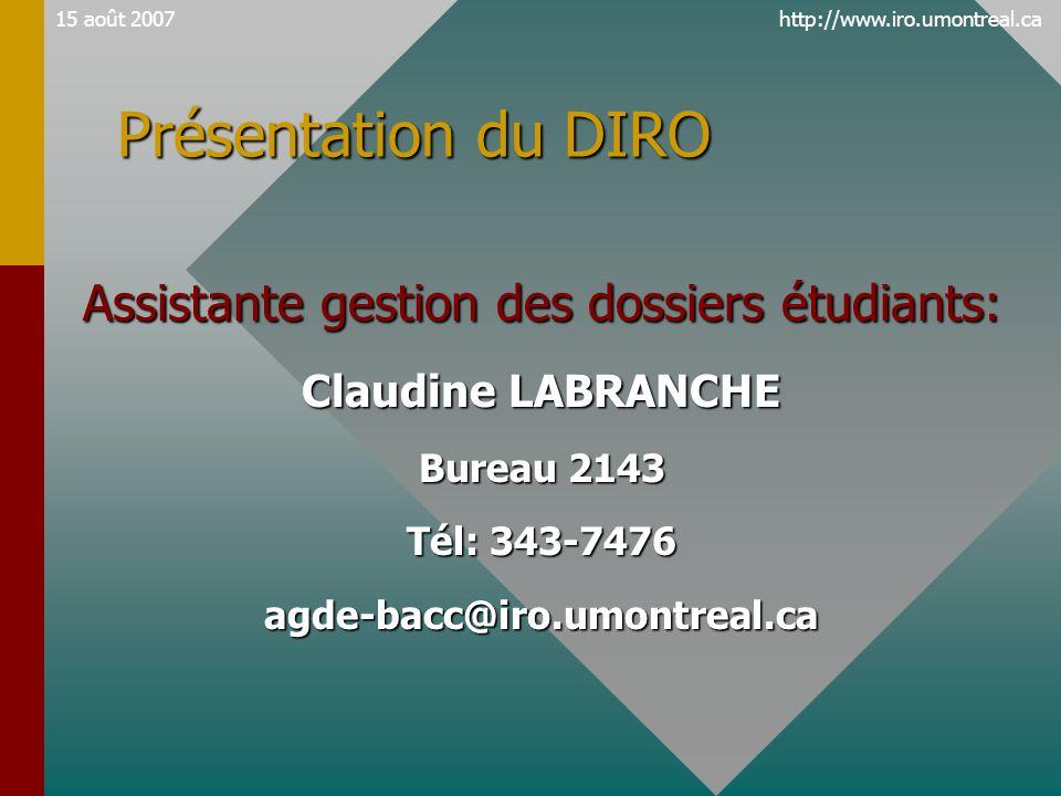 http://www.iro.umontreal.ca15 août 2007 Présentation du DIRO Assistante gestion des dossiers étudiants: Claudine LABRANCHE Bureau 2143 Tél: 343-7476 agde-bacc@iro.umontreal.ca