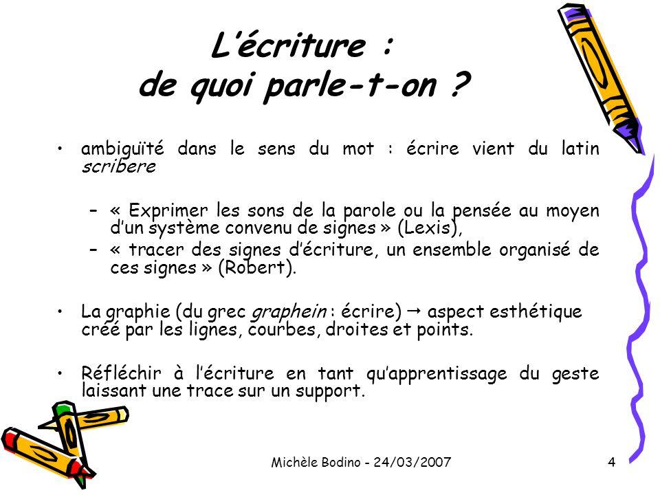 Michèle Bodino - 24/03/20074 L'écriture : de quoi parle-t-on ? •ambiguïté dans le sens du mot : écrire vient du latin scribere –« Exprimer les sons de