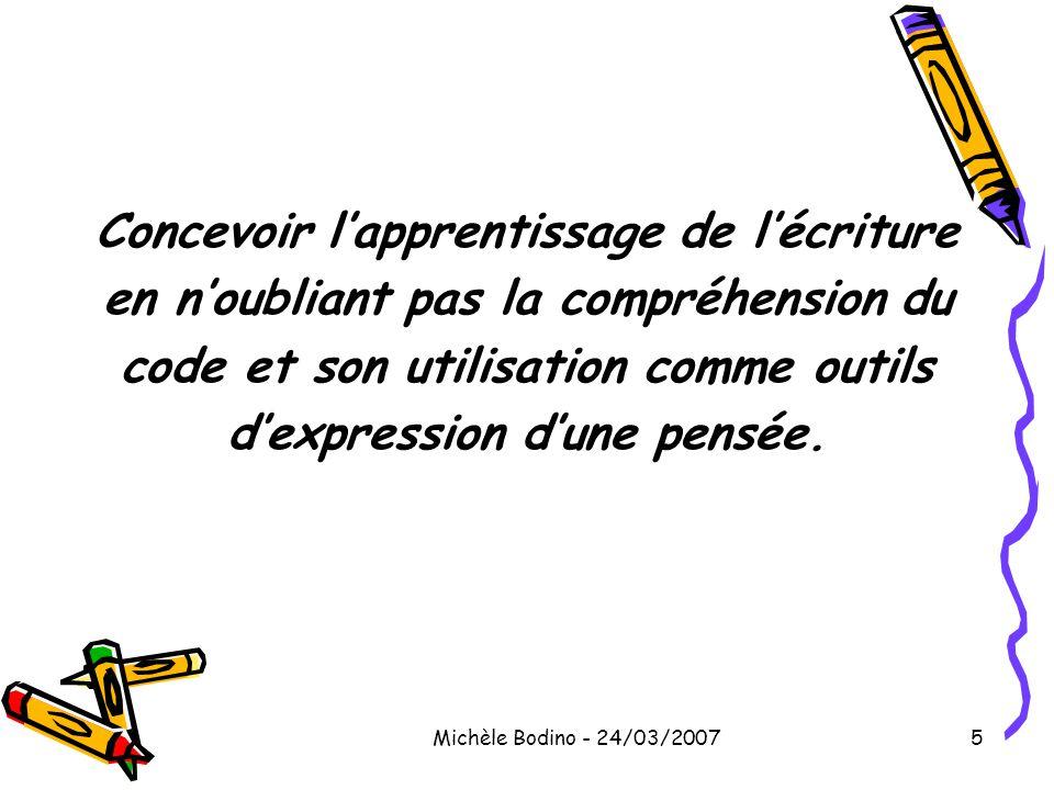 Michèle Bodino - 24/03/20075 Concevoir l'apprentissage de l'écriture en n'oubliant pas la compréhension du code et son utilisation comme outils d'expr