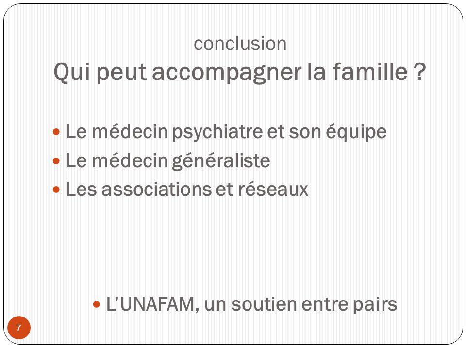 conclusion Qui peut accompagner la famille ?  Le médecin psychiatre et son équipe  Le médecin généraliste  Les associations et réseaux  L'UNAFAM,