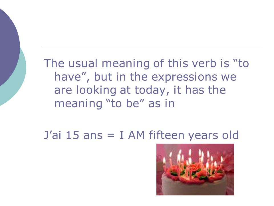 "The usual meaning of this verb is ""to have"", but in the expressions we are looking at today, it has the meaning ""to be"" as in J'ai 15 ans = I AM fifte"