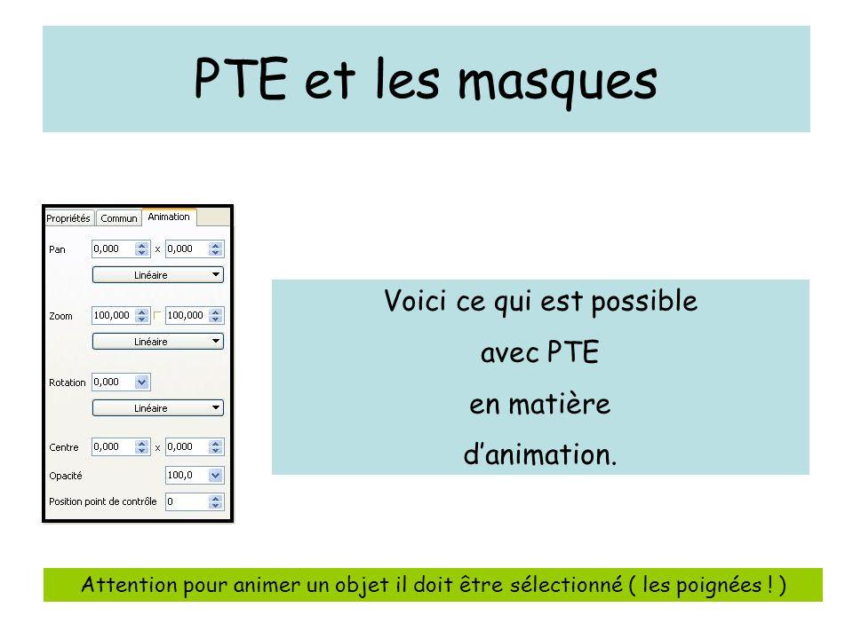 Voici ce qui est possible avec PTE en matière d'animation. Attention pour animer un objet il doit être sélectionné ( les poignées ! )