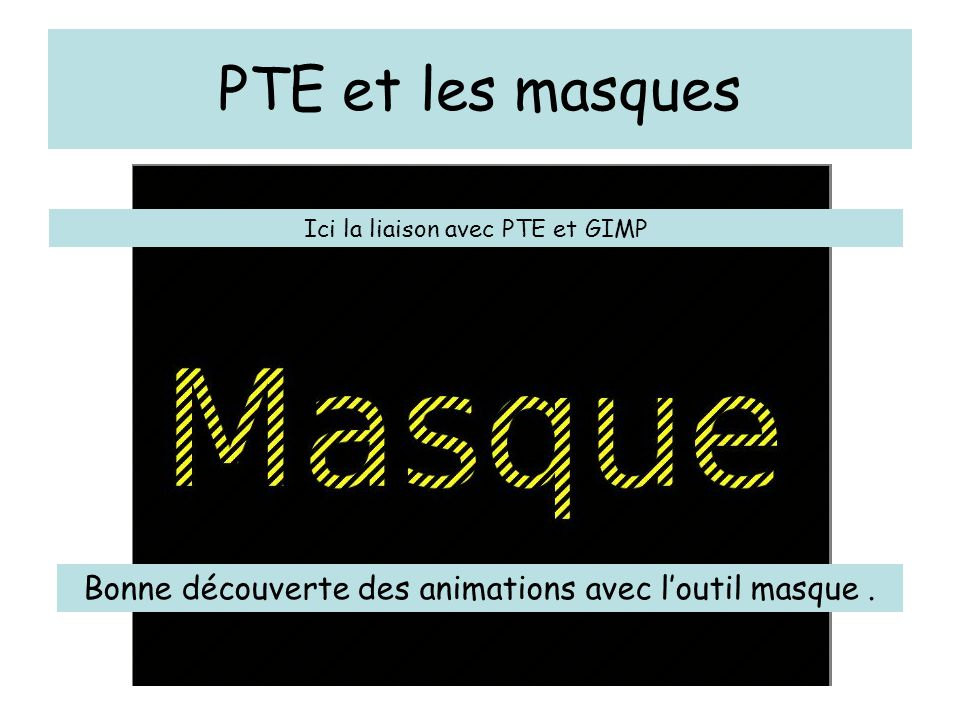 PTE et les masques Ici la liaison avec PTE et GIMP Bonne découverte des animations avec l'outil masque.