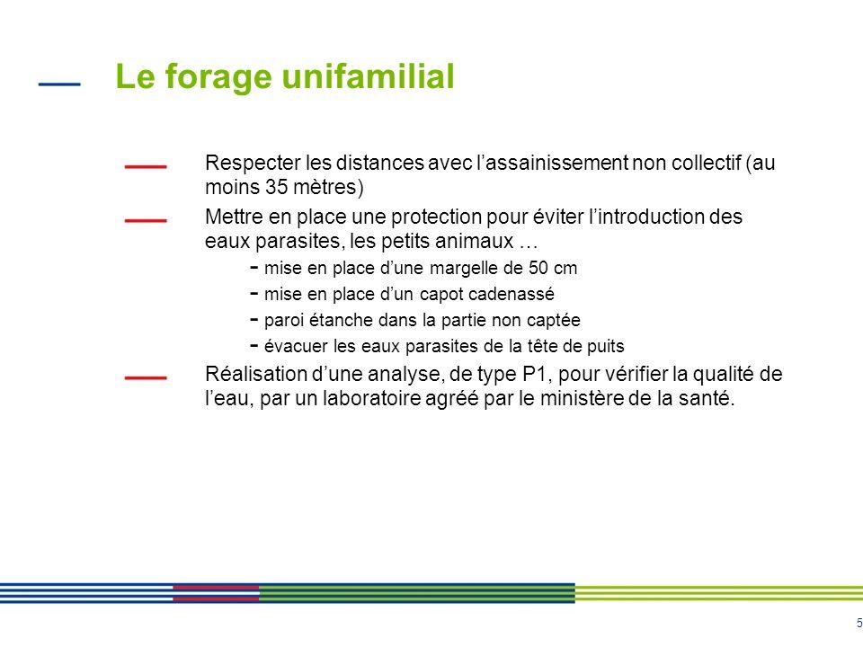 5 Le forage unifamilial Respecter les distances avec l'assainissement non collectif (au moins 35 mètres) Mettre en place une protection pour éviter l'