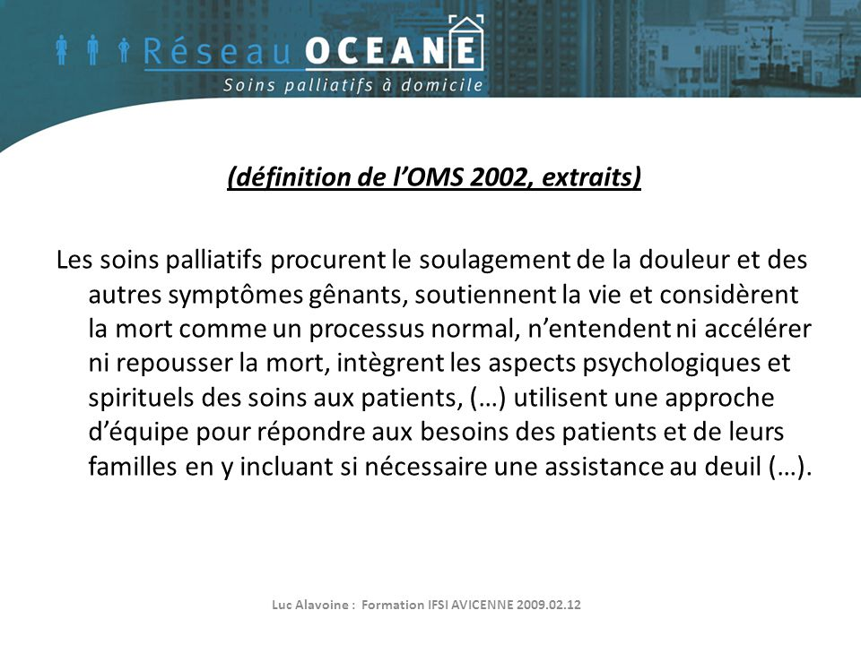 (définition de l'OMS 2002, extraits) Les soins palliatifs procurent le soulagement de la douleur et des autres symptômes gênants, soutiennent la vie e