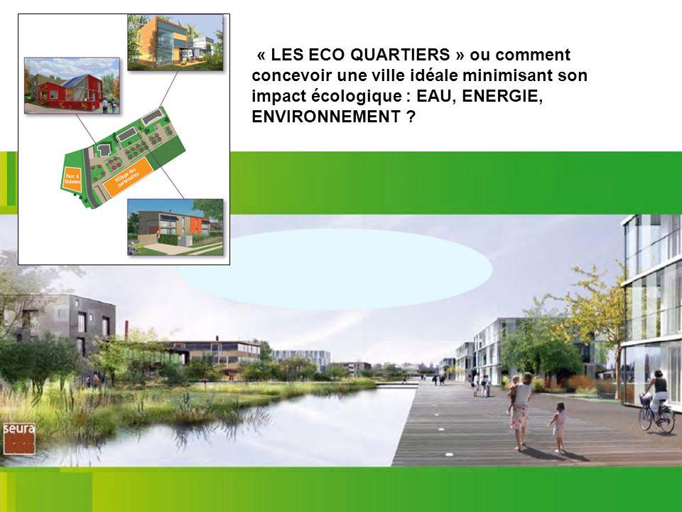 « LES ECO QUARTIERS » ou comment concevoir une ville idéale minimisant son impact écologique : EAU, ENERGIE, ENVIRONNEMENT ?