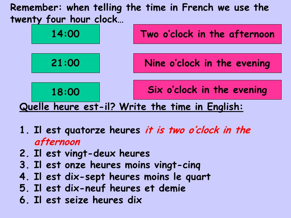 Les réponses: 1.Il est quartorze heures 2.Il est vingt-deux heures 3.Il est vingt-trois heures moins vingt-cinq 4.Il est dix-sept heures moins le quart 5.Il est dix-neuf heures et demie 6.Il est seize heures dix it is two o'clock in the afternoon it is ten o'clock in the evening it is twenty-five past eleven it is quarter to five in the afternoon it is half past seven in the evening it is ten past four in the afternoon