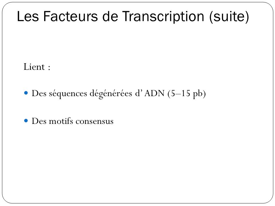 Les Facteurs de Transcription (suite) Lient :  Des séquences dégénérées d' ADN (5–15 pb)  Des motifs consensus