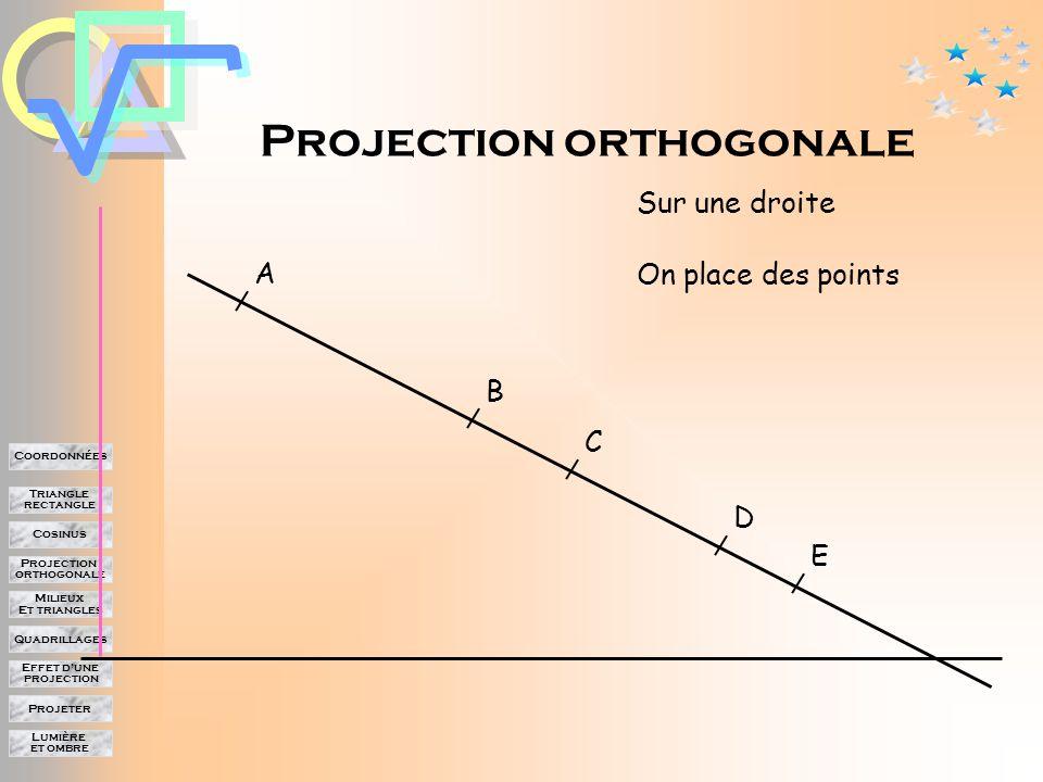 Lumière et ombre Projeter Effet d'une projection Quadrillages Milieux Et triangles Projection orthogonale Cosinus Triangle rectangle Coordonnées Projection orthogonale Dans une projection orthogonale, la direction de la projection est perpendiculaire à la droite sur laquelle on projette.