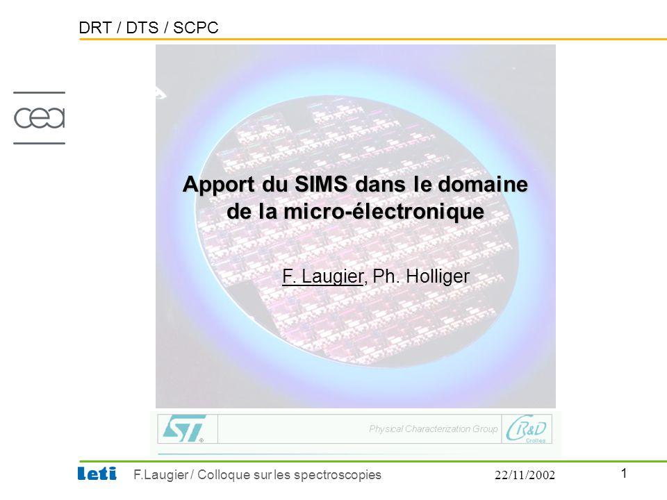 DRT / DTS / SCPC 1 F.Laugier / Colloque sur les spectroscopies22/11/2002 F. Laugier, Ph. Holliger Apport du SIMS dans le domaine de la micro-électroni