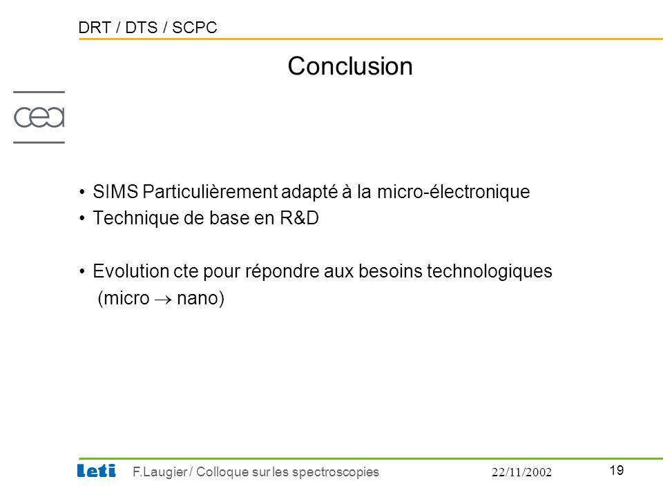 DRT / DTS / SCPC 19 F.Laugier / Colloque sur les spectroscopies22/11/2002 Conclusion •SIMS Particulièrement adapté à la micro-électronique •Technique