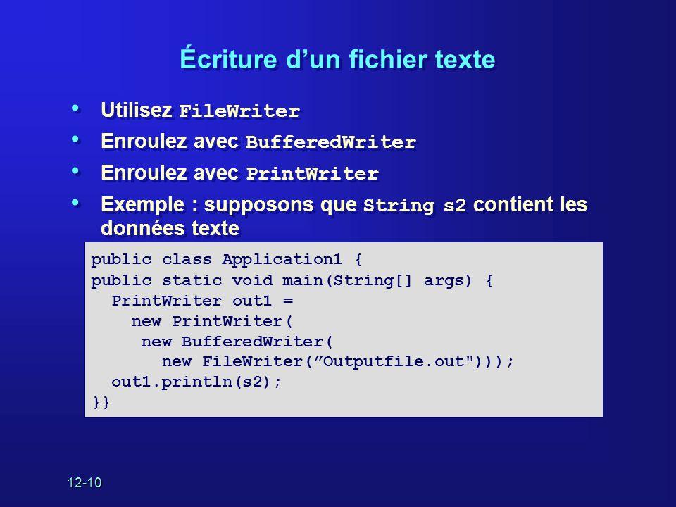 12-10 Écriture d'un fichier texte • Utilisez FileWriter • Enroulez avec BufferedWriter • Enroulez avec PrintWriter • Exemple : supposons que String s2 contient les données texte • Utilisez FileWriter • Enroulez avec BufferedWriter • Enroulez avec PrintWriter • Exemple : supposons que String s2 contient les données texte public class Application1 { public static void main(String[] args) { PrintWriter out1 = new PrintWriter( new BufferedWriter( new FileWriter( Outputfile.out ))); out1.println(s2); }}