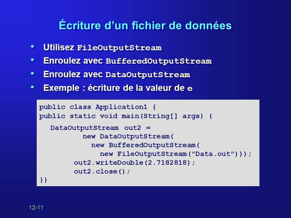 12-11 Écriture d'un fichier de données • Utilisez FileOutputStream • Enroulez avec BufferedOutputStream • Enroulez avec DataOutputStream • Exemple : écriture de la valeur de e • Utilisez FileOutputStream • Enroulez avec BufferedOutputStream • Enroulez avec DataOutputStream • Exemple : écriture de la valeur de e public class Application1 { public static void main(String[] args) { DataOutputStream out2 = new DataOutputStream( new BufferedOutputStream( new FileOutputStream( Data.out ))); out2.writeDouble(2.7182818); out2.close(); }}