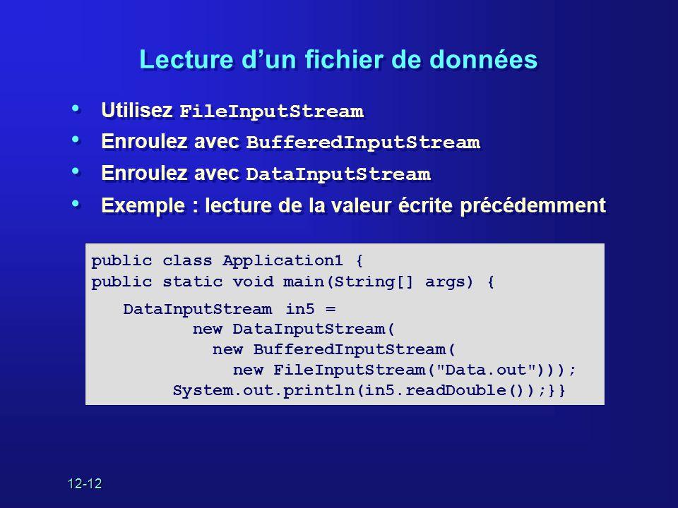 12-12 Lecture d'un fichier de données • Utilisez FileInputStream • Enroulez avec BufferedInputStream • Enroulez avec DataInputStream • Exemple : lecture de la valeur écrite précédemment • Utilisez FileInputStream • Enroulez avec BufferedInputStream • Enroulez avec DataInputStream • Exemple : lecture de la valeur écrite précédemment public class Application1 { public static void main(String[] args) { DataInputStream in5 = new DataInputStream( new BufferedInputStream( new FileInputStream( Data.out ))); System.out.println(in5.readDouble());}}