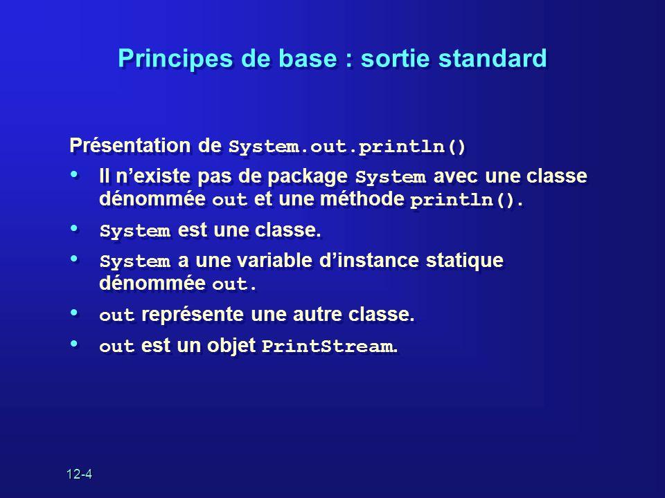 12-4 Principes de base : sortie standard Présentation de System.out.println() • Il n'existe pas de package System avec une classe dénommée out et une méthode println().