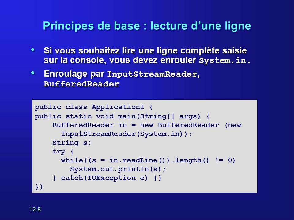 12-9 Lecture d'un fichier texte • Enroulage de la représentation String d un nom de fichier par FileReader • Exemple : String s2 présente le contenu complet des fichiers • Enroulage de la représentation String d un nom de fichier par FileReader • Exemple : String s2 présente le contenu complet des fichiers public class Application1 { public static void main(String[] args) { try{ BufferedReader in = new BufferedReader( new FileReader(args[0])); String s, s2 = new String(); while((s = in.readLine())!= null) s2 += s + \n ; in.close(); } catch {}; }}