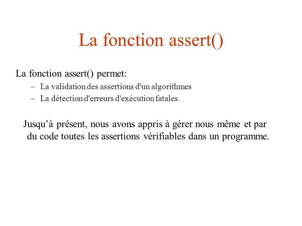 La fonction assert() Il existe en fait 2 versions de assert: –La version debug , que l on retrouve dans la librairie de Visual C++: _ASSERT(condition) –La version release qui se trouve dans la librairie : void assert(int condition); Cette dernière est plus portable: nous vous encourageons à l 'utiliser à la place de la librairie.