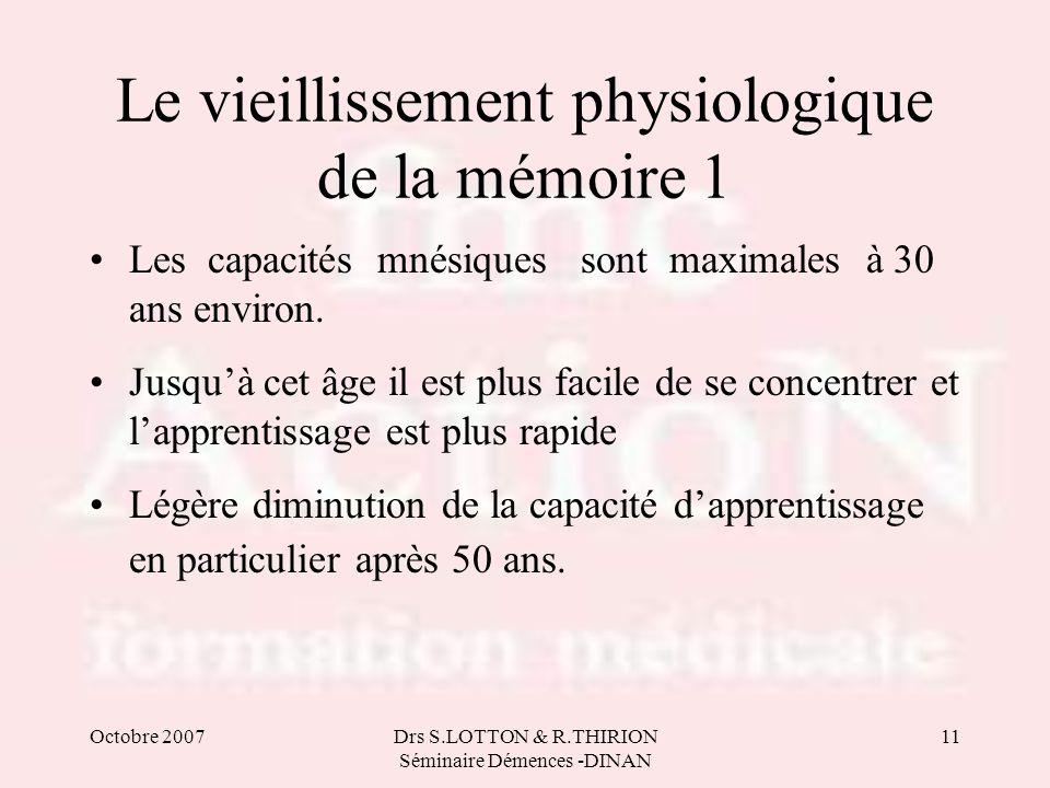 Octobre 2007Drs S.LOTTON & R.THIRION Séminaire Démences -DINAN 11 Le vieillissement physiologique de la mémoire 1 •Les capacités mnésiques sont maxima
