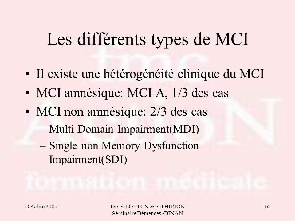 Octobre 2007Drs S.LOTTON & R.THIRION Séminaire Démences -DINAN 16 Les différents types de MCI •Il existe une hétérogénéité clinique du MCI •MCI amnési