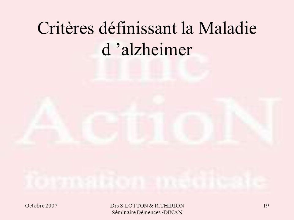 Octobre 2007Drs S.LOTTON & R.THIRION Séminaire Démences -DINAN 19 Critères définissant la Maladie d 'alzheimer