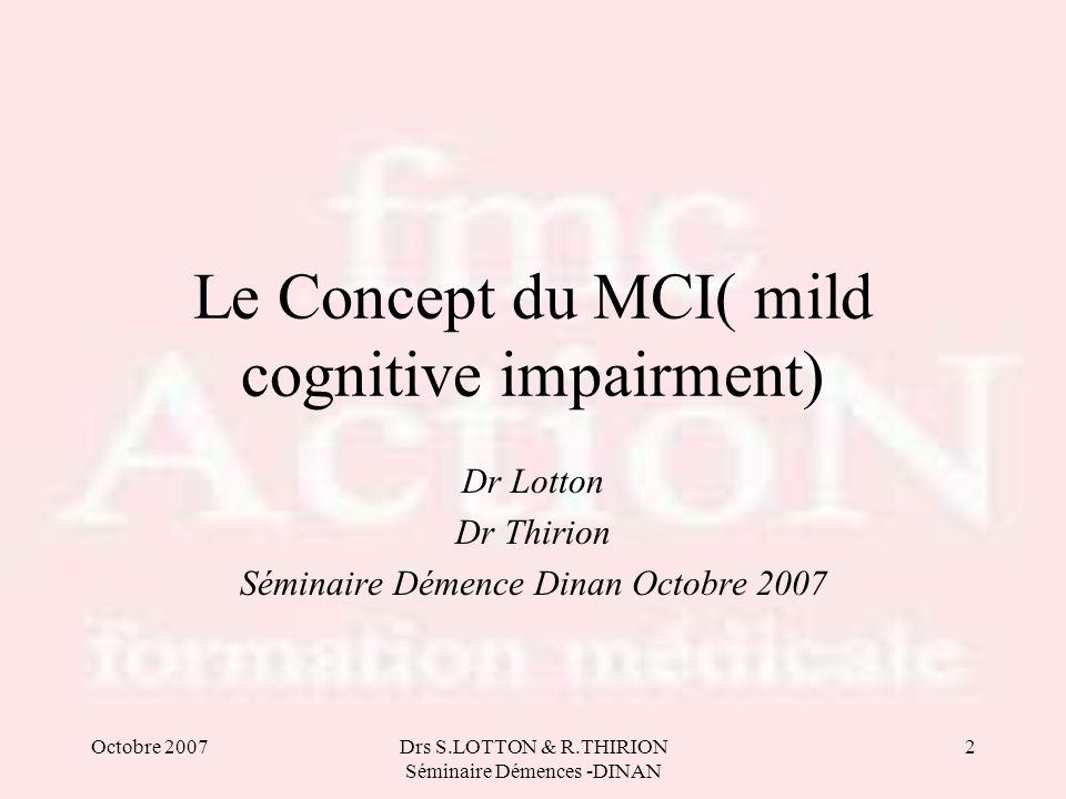 Octobre 2007Drs S.LOTTON & R.THIRION Séminaire Démences -DINAN 2 Le Concept du MCI( mild cognitive impairment) Dr Lotton Dr Thirion Séminaire Démence