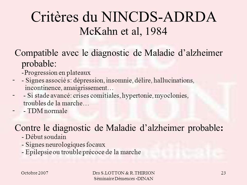 Octobre 2007Drs S.LOTTON & R.THIRION Séminaire Démences -DINAN 23 Critères du NINCDS-ADRDA McKahn et al, 1984 Compatible avec le diagnostic de Maladie