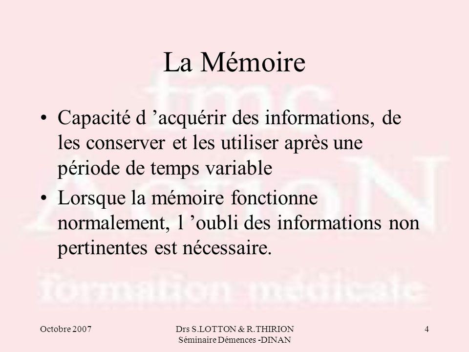 Octobre 2007Drs S.LOTTON & R.THIRION Séminaire Démences -DINAN 4 La Mémoire •Capacité d 'acquérir des informations, de les conserver et les utiliser a