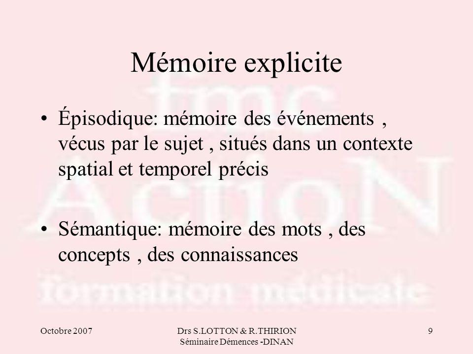 Octobre 2007Drs S.LOTTON & R.THIRION Séminaire Démences -DINAN 9 Mémoire explicite •Épisodique: mémoire des événements, vécus par le sujet, situés dan