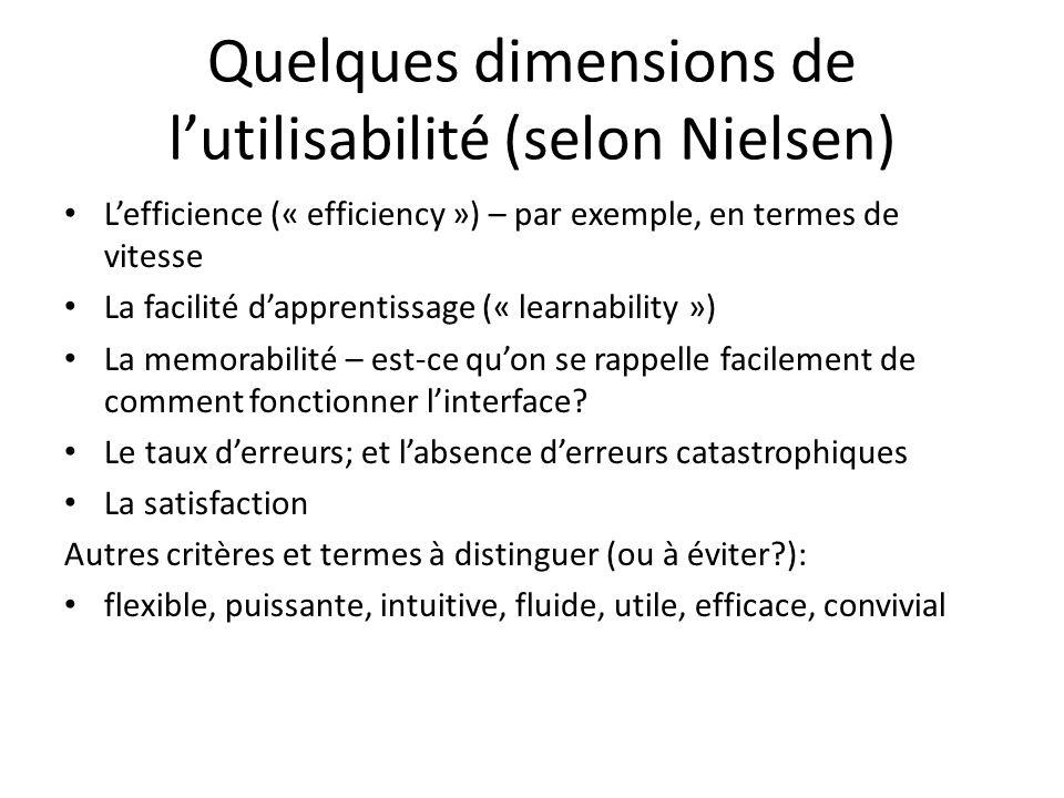 Quelques dimensions de l'utilisabilité (selon Nielsen) • L'efficience (« efficiency ») – par exemple, en termes de vitesse • La facilité d'apprentissage (« learnability ») • La memorabilité – est-ce qu'on se rappelle facilement de comment fonctionner l'interface.