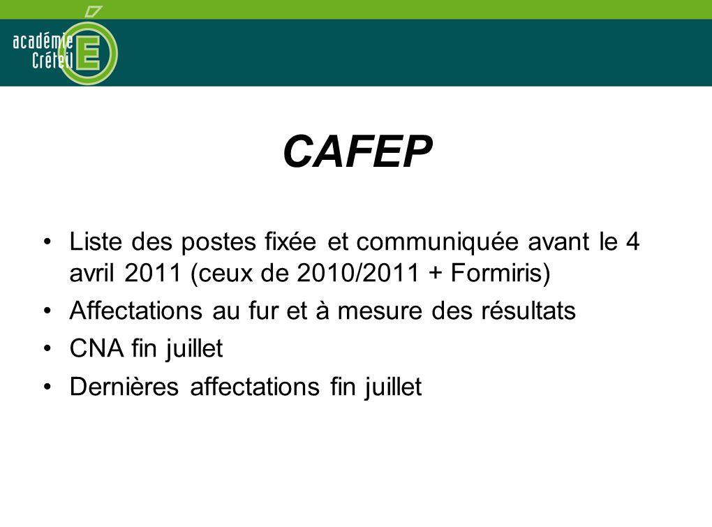 CAFEP •Liste des postes fixée et communiquée avant le 4 avril 2011 (ceux de 2010/2011 + Formiris) •Affectations au fur et à mesure des résultats •CNA fin juillet •Dernières affectations fin juillet